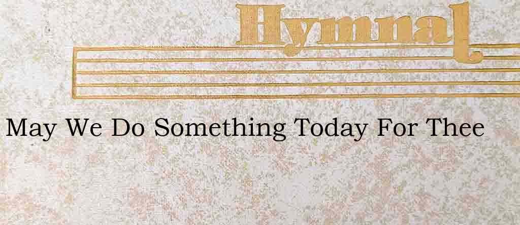 May We Do Something Today For Thee – Hymn Lyrics