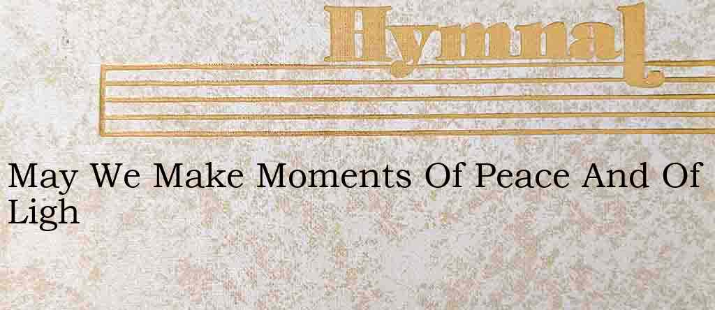 May We Make Moments Of Peace And Of Ligh – Hymn Lyrics