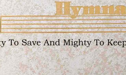 Mighty To Save And Mighty To Keep – Hymn Lyrics