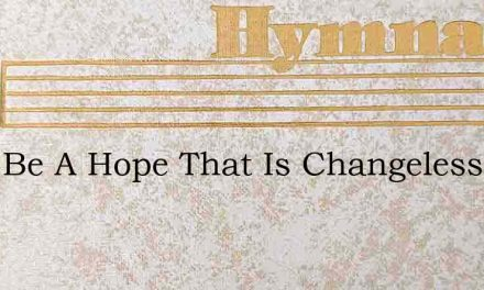 Mine Be A Hope That Is Changeless – Hymn Lyrics