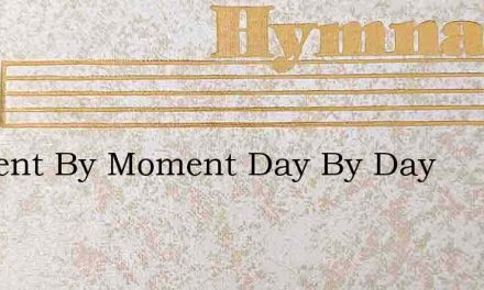 Moment By Moment Day By Day – Hymn Lyrics