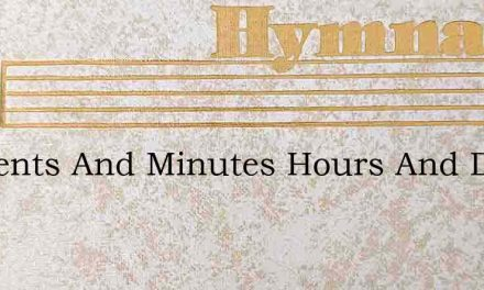 Moments And Minutes Hours And Days – Hymn Lyrics