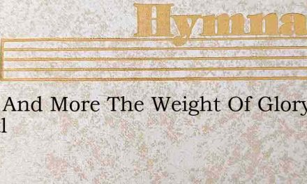 More And More The Weight Of Glory Whittl – Hymn Lyrics
