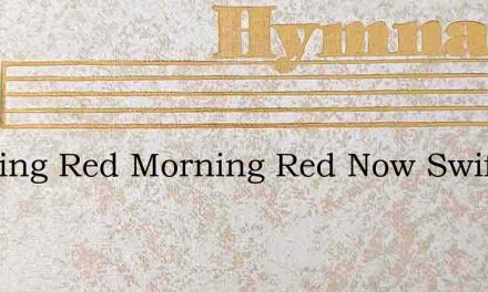 Morning Red Morning Red Now Swift The Sh – Hymn Lyrics