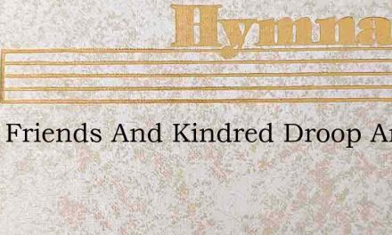 Must Friends And Kindred Droop And Die? – Hymn Lyrics
