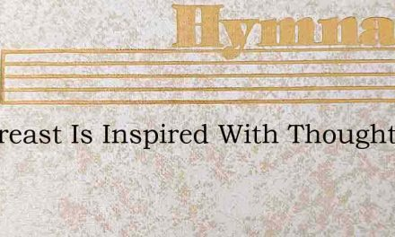 My Breast Is Inspired With Thoughts – Hymn Lyrics
