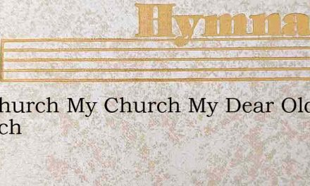 My Church My Church My Dear Old Church – Hymn Lyrics