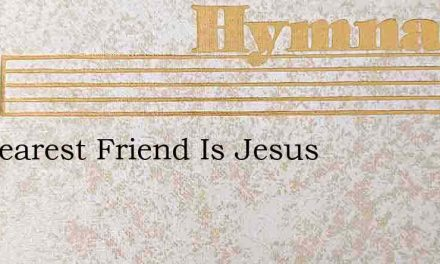 My Dearest Friend Is Jesus – Hymn Lyrics