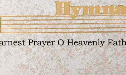My Earnest Prayer O Heavenly Father Hear – Hymn Lyrics