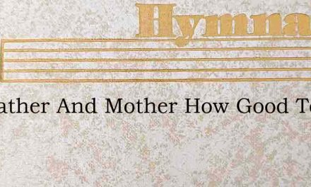 My Father And Mother How Good To Me – Hymn Lyrics