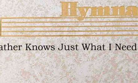 My Father Knows Just What I Need – Hymn Lyrics