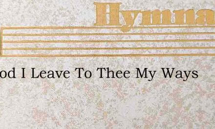 My God I Leave To Thee My Ways – Hymn Lyrics