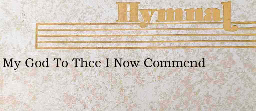 My God To Thee I Now Commend – Hymn Lyrics