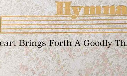 My Heart Brings Forth A Goodly Thing – Hymn Lyrics