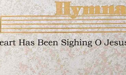 My Heart Has Been Sighing O Jesus For Th – Hymn Lyrics