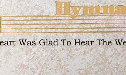My Heart Was Glad To Hear The Welcome So – Hymn Lyrics