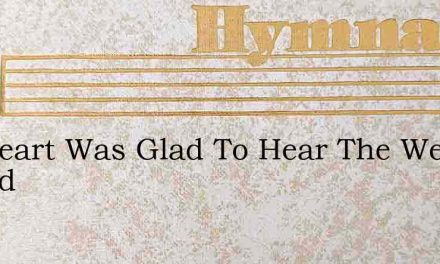 My Heart Was Glad To Hear The Welcome Sound – Hymn Lyrics