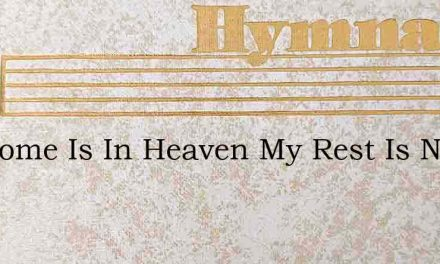 My Home Is In Heaven My Rest Is Not Here – Hymn Lyrics
