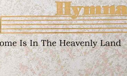 My Home Is In The Heavenly Land – Hymn Lyrics