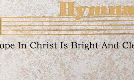 My Hope In Christ Is Bright And Clear – Hymn Lyrics