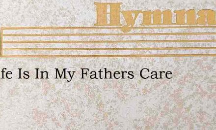 My Life Is In My Fathers Care – Hymn Lyrics