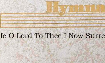 My Life O Lord To Thee I Now Surrender – Hymn Lyrics