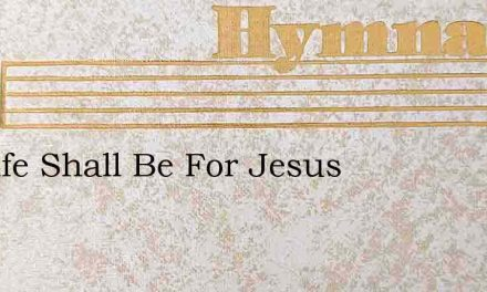My Life Shall Be For Jesus – Hymn Lyrics