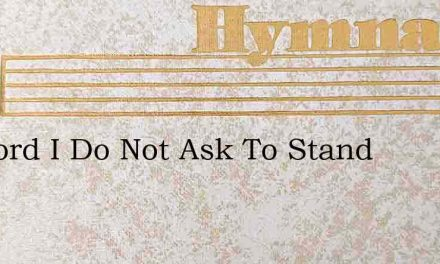My Lord I Do Not Ask To Stand – Hymn Lyrics