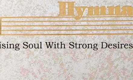 My Rising Soul With Strong Desires – Hymn Lyrics