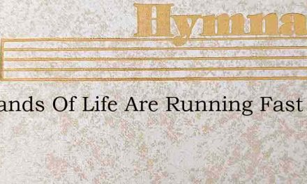 My Sands Of Life Are Running Fast – Hymn Lyrics