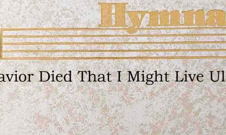 My Savior Died That I Might Live Ulmer – Hymn Lyrics