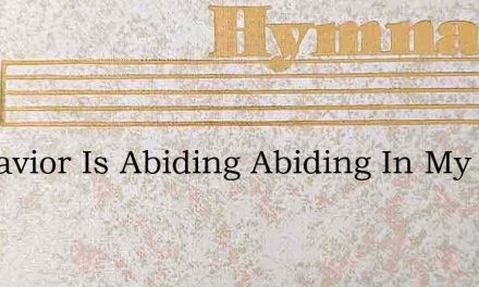My Savior Is Abiding Abiding In My Heart – Hymn Lyrics