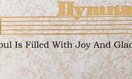 My Soul Is Filled With Joy And Gladness – Hymn Lyrics