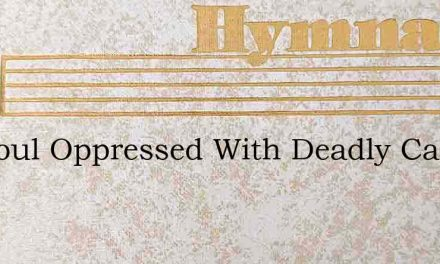 My Soul Oppressed With Deadly Care Close – Hymn Lyrics