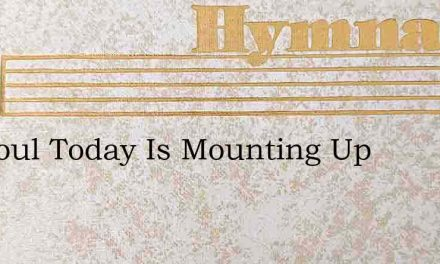 My Soul Today Is Mounting Up – Hymn Lyrics