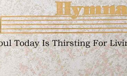 My Soul Today Is Thirsting For Living St – Hymn Lyrics