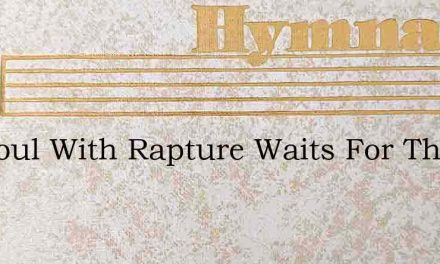 My Soul With Rapture Waits For Thee – Hymn Lyrics