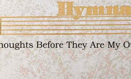 My Thoughts Before They Are My Own – Hymn Lyrics