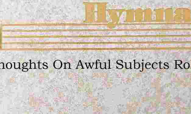 My Thoughts On Awful Subjects Roll – Hymn Lyrics