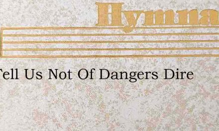 Nay Tell Us Not Of Dangers Dire – Hymn Lyrics