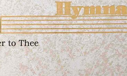 Nearer to Thee – Hymn Lyrics