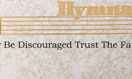 Never Be Discouraged Trust The Fathers W – Hymn Lyrics