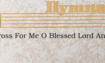 No Cross For Me O Blessed Lord And Savio – Hymn Lyrics