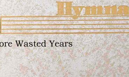 No More Wasted Years – Hymn Lyrics