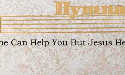 No One Can Help You But Jesus He Is Your – Hymn Lyrics