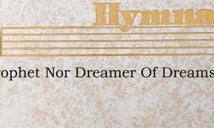 No Prophet Nor Dreamer Of Dreams – Hymn Lyrics
