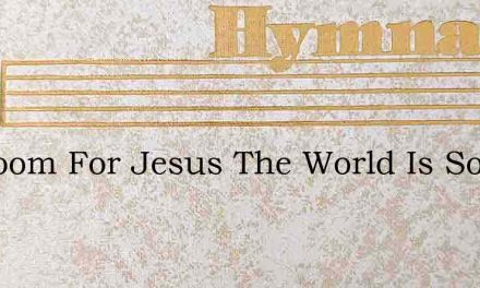 No Room For Jesus The World Is So Wide – Hymn Lyrics