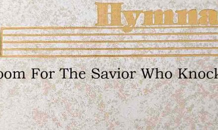 No Room For The Savior Who Knocks At You – Hymn Lyrics