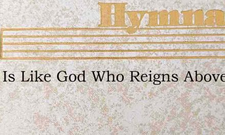 None Is Like God Who Reigns Above – Hymn Lyrics