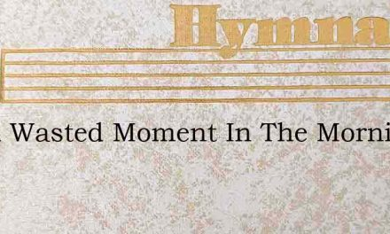 Not A Wasted Moment In The Morning Fair – Hymn Lyrics